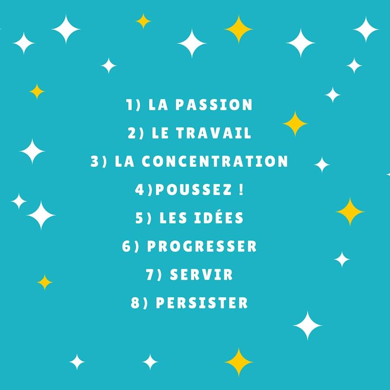 1) La passion2) Le travail3) La concentration4) Se pousser5) Les idées6) Progresser7) Servir8) Persister