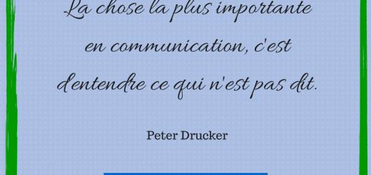 """la chose la plus importante en communication, c'est d'entendre ce qui n'est pas dit.""""PETER DRUCKER"""