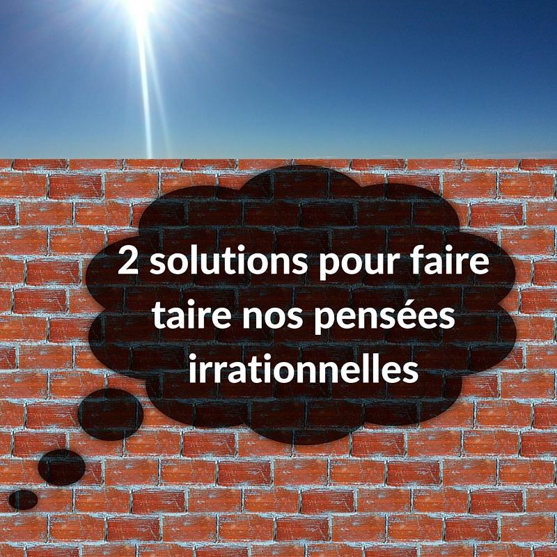 2 solutions pour faire taire nos pensées irrationnelles