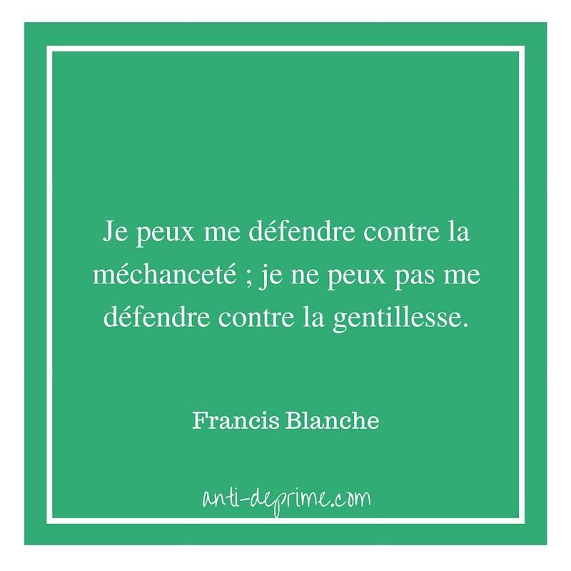 Je peux me défendre contre la méchanceté ; je ne peux pas me défendre contre la gentillesse.