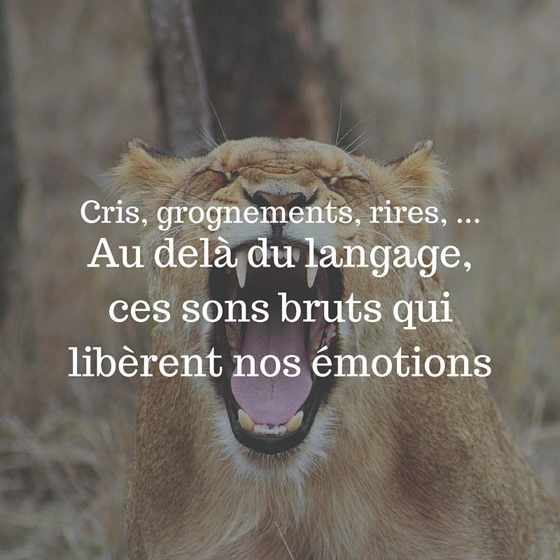 Au delà du langage, ces sons bruts qui libèrent nos émotions