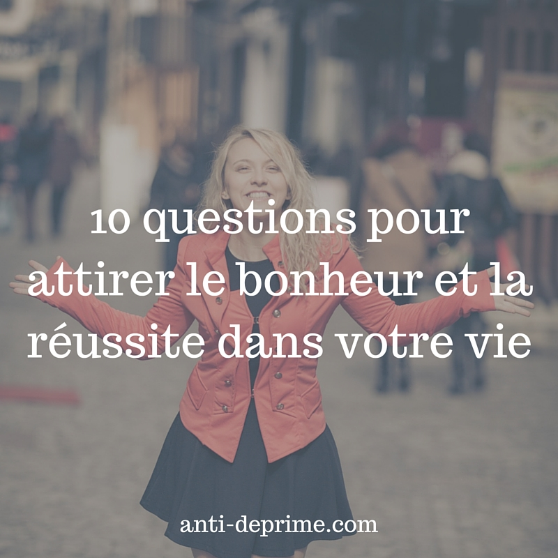10 questions pour attirer le bonheur et la réussite dans votre vie