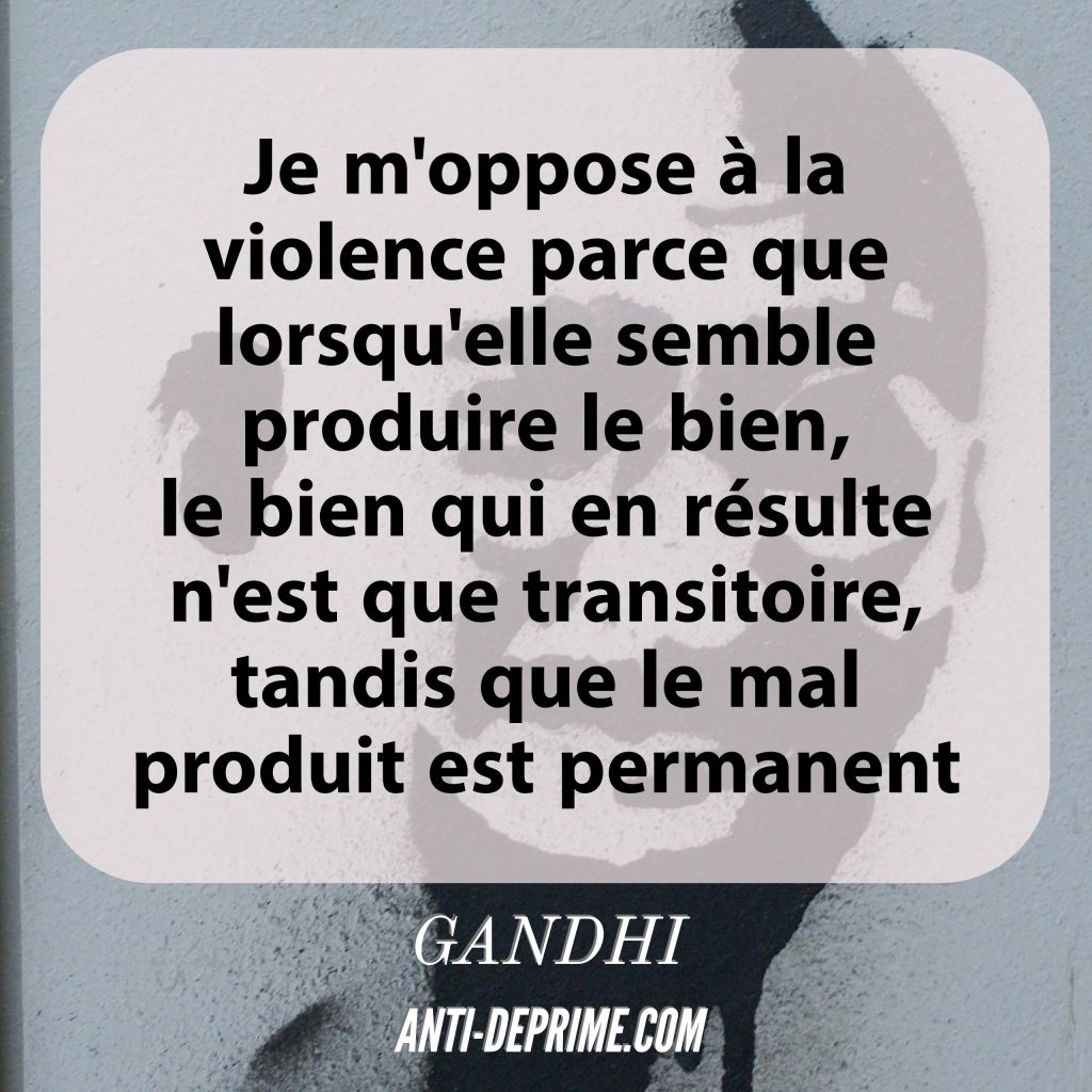 Je m'oppose à la violence parce que lorsqu'elle semble produire le bien, le bien qui en résulte n'est que transitoire, tandis que le mal produit est permanent