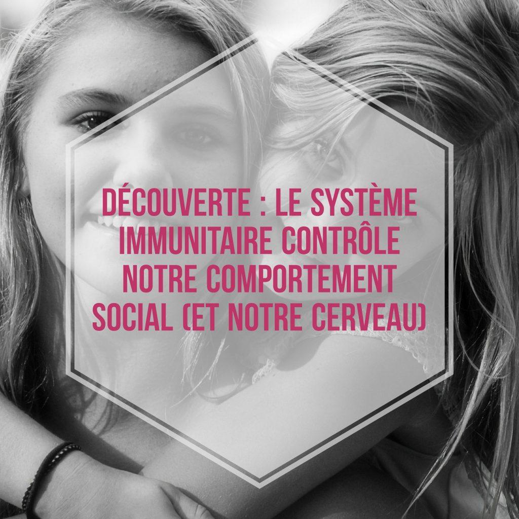 Découverte le système immunitaire contrôle notre comportement social (et notre cerveau)