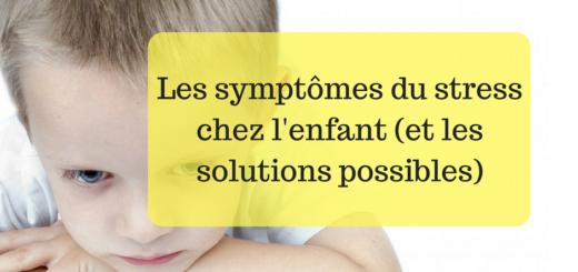 Les Symptomes Du Stress Chez L Enfant Et Les Solutions Possibles